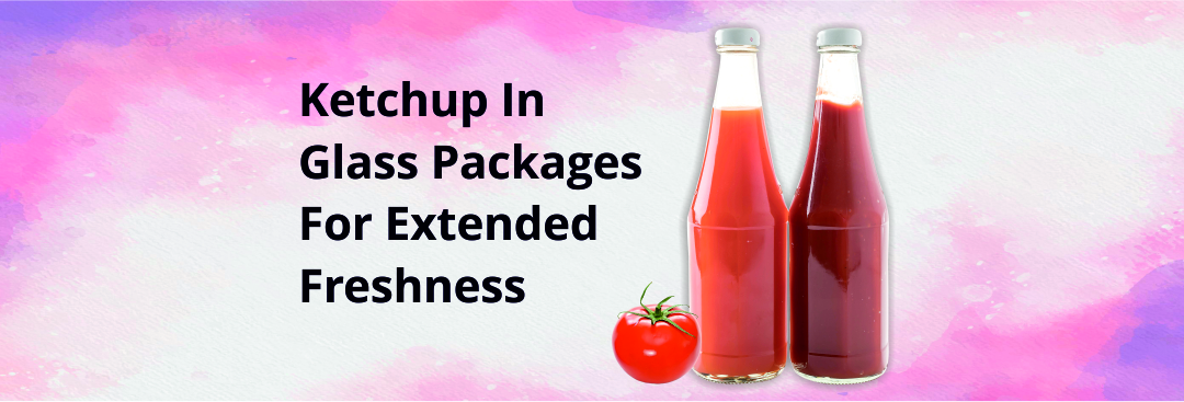 Pack Ketchup in Glass Bottle for 5 Important Reasons